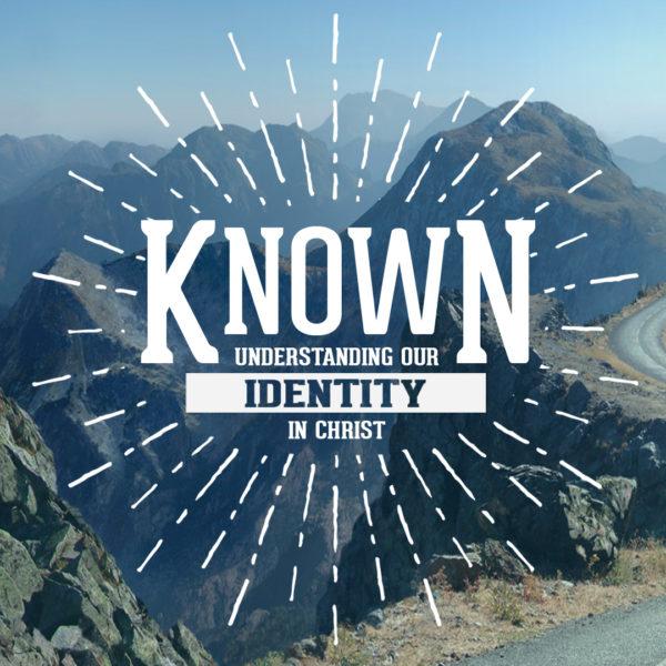 Known – Understanding Our Identity in Christ – Sermon Series